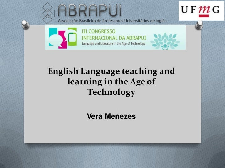 English Language teaching and    learning in the Age of         Technology        Vera Menezes