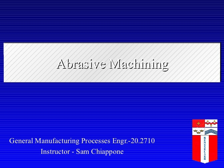 Abrasive Machining General Manufacturing Processes Engr.-20.2710 Instructor - Sam Chiappone