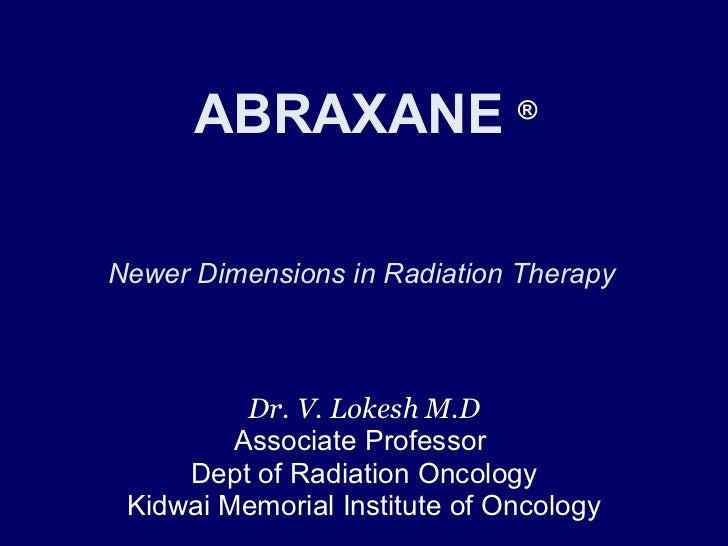 ABRAXANE  ®       Newer Dimensions in Radiation Therapy  Dr. V. Lokesh M.D Associate Professor  Dept of Radiation Oncology...