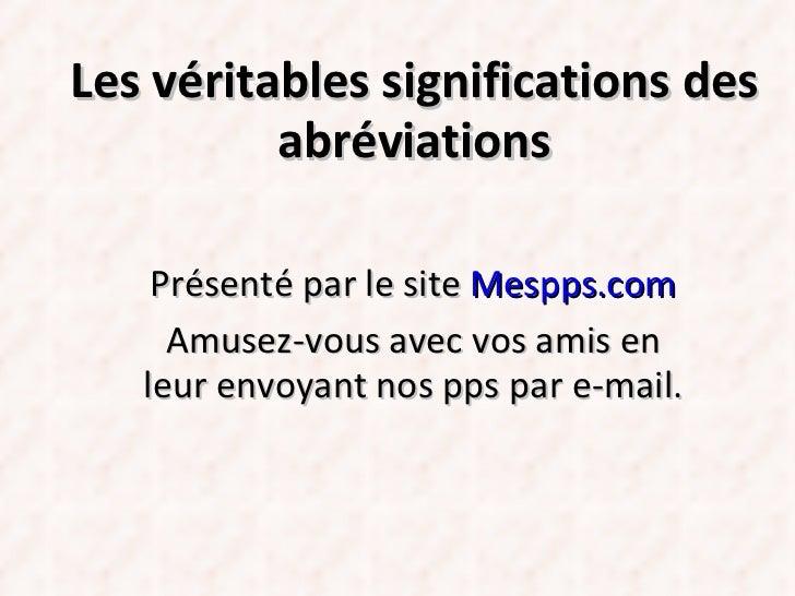 Les véritables significations des abréviations Présenté par le site  Mespps.com Amusez-vous avec vos amis en leur envoyant...