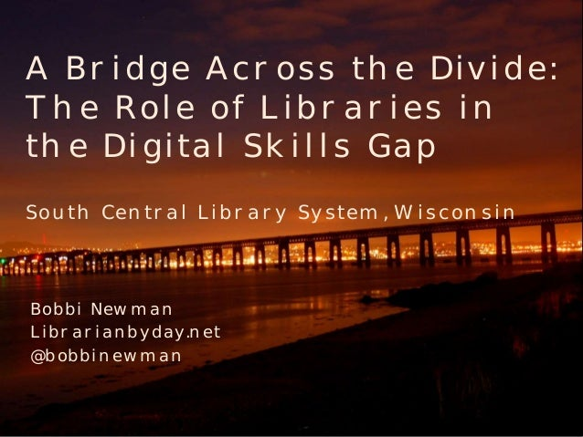 A Bridge Across the Divide: The Role of Libraries in the Digital Skills Gap South Central Library System, Wisconsin  Bobbi...