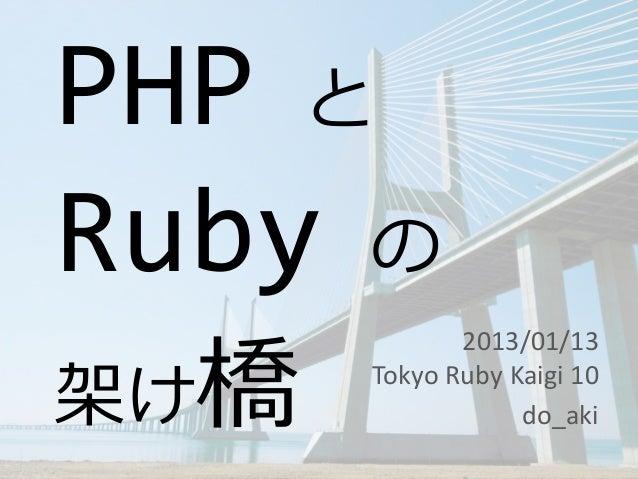 PHP とRuby の架け橋             2013/01/13      Tokyo Ruby Kaigi 10                  do_aki