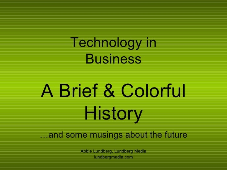 Technology in Business A Brief & Colorful History … and some musings about the future Abbie Lundberg, Lundberg Media lundb...