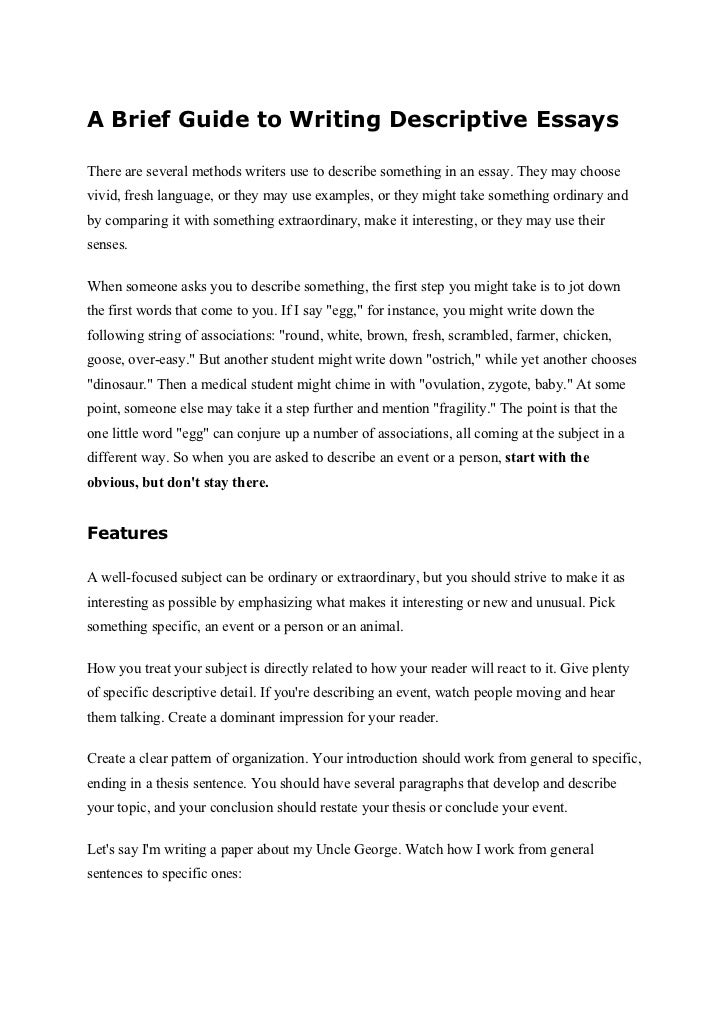 write short descriptive essay Our essay topics are designed to spark creative thinking and can be modified for students in elementary, middle and high school they are grouped by topic for easy student and teacher reference feel free to print the entire list for plenty of inspiration for your next descriptive essay assignment.