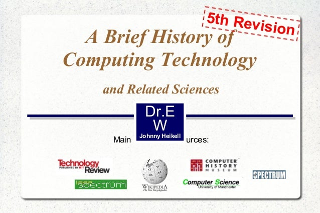 5th Rev ision  A Brief History of Computing Technology and Related Sciences  Dr.E W  Johnny Heikell  Main information sour...
