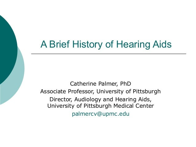 A Brief History of Hearing Aids Catherine Palmer, PhD Associate Professor, University of Pittsburgh Director, Audiology an...