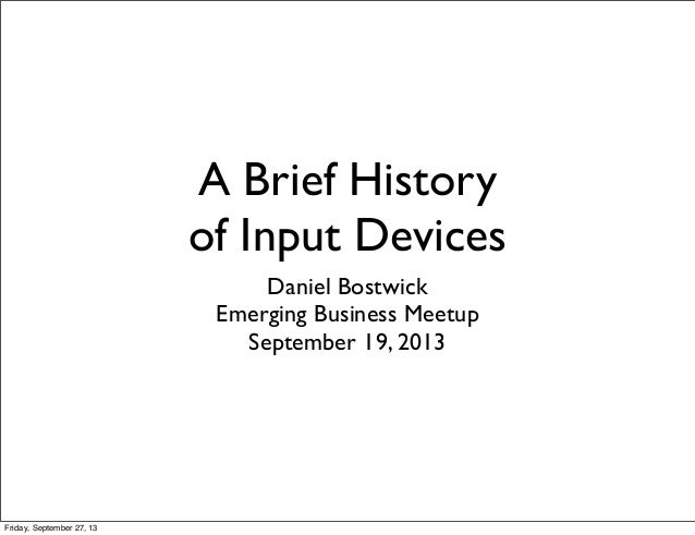 A Brief History of Input Devices Daniel Bostwick Emerging Business Meetup September 19, 2013 Friday, September 27, 13