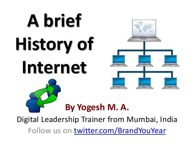 A briefHistory of Internet            By Yogesh M. A.Digital Leadership Coach from Mumbai, India            www.Workshops....