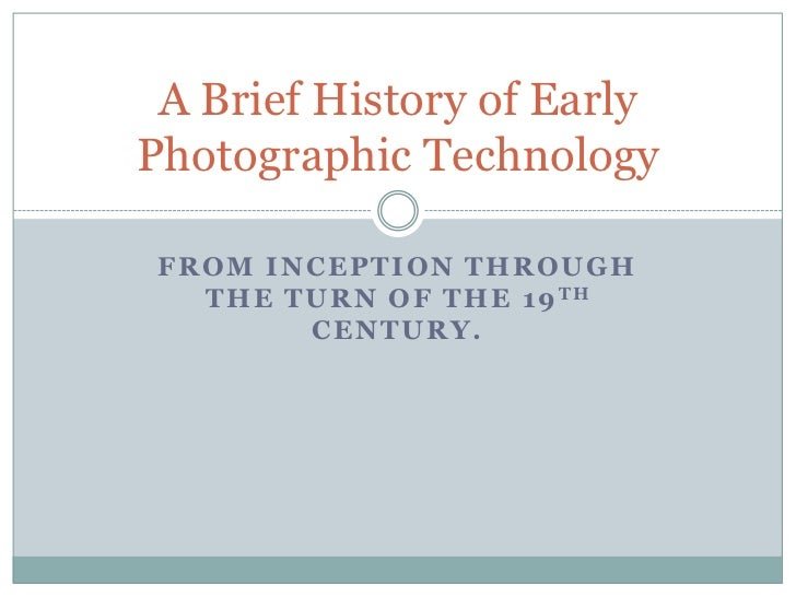 A Brief History of EarlyPhotographic Technology FROM INCEPTION THROUGH   T H E T U R N O F T H E 1 9 TH           CENTURY.
