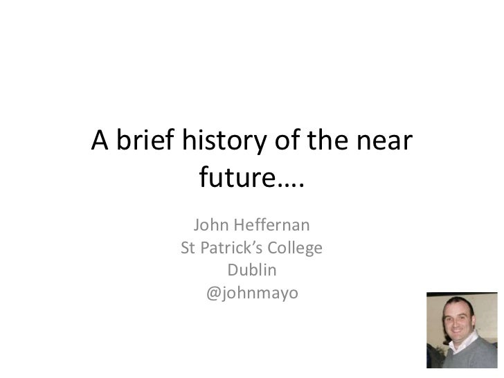 A brief history of the near future….<br />John Heffernan<br />St Patrick's College<br />Dublin<br />@johnmayo<br />