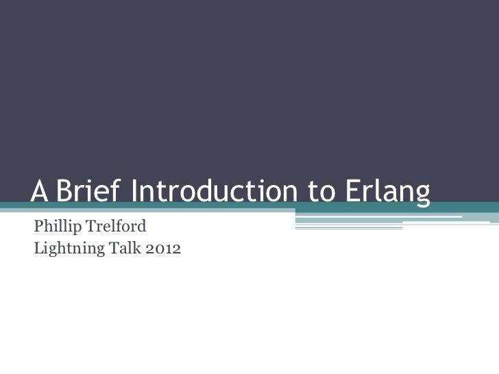A Brief Introduction to ErlangPhillip TrelfordLightning Talk 2012
