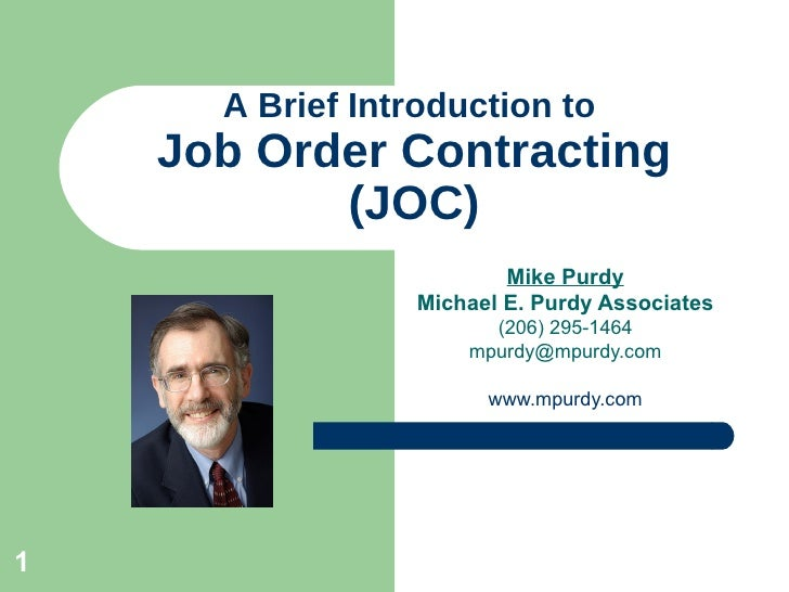 A Brief Introduction to  Job Order Contracting (JOC) Mike Purdy Michael E. Purdy Associates (206) 295-1464 [email_address]...
