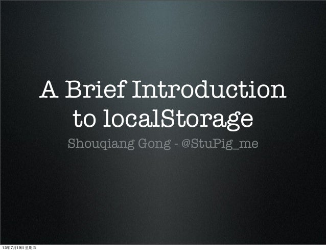 A Brief Introduction to localStorage Shouqiang Gong - @StuPig_me 13年7月19⽇日星期五