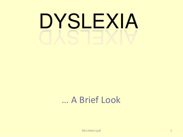DYSLEXIA … A Brief Look     Mrs Helen Lyall   1