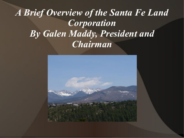 A Brief Overview of the Santa Fe Land Corporation By Galen Maddy, President and Chairman