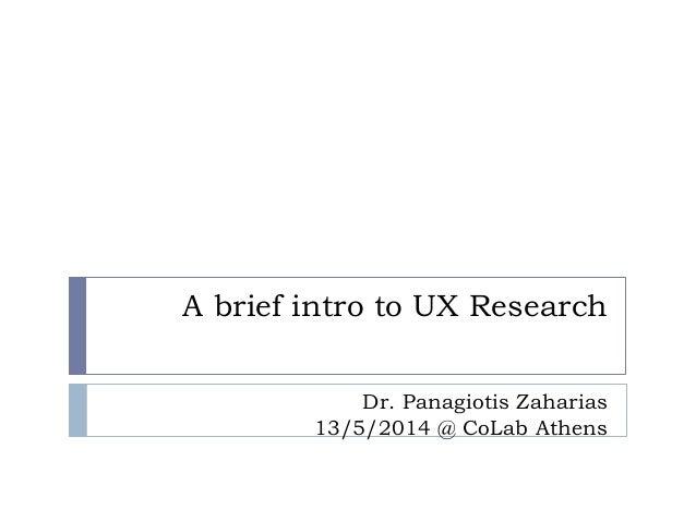 A brief intro to UX Research Dr. Panagiotis Zaharias 13/5/2014 @ CoLab Athens