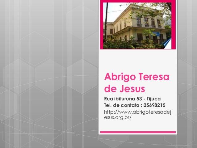 Abrigo Teresa de Jesus Rua ibituruna 53 - Tijuca Tel. de contato : 25698215 http://www.abrigoteresadej esus.org.br/