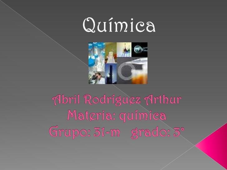 Química<br />Abril Rodríguez ArthurMateria: química Grupo: 31-m   grado: 3°<br />