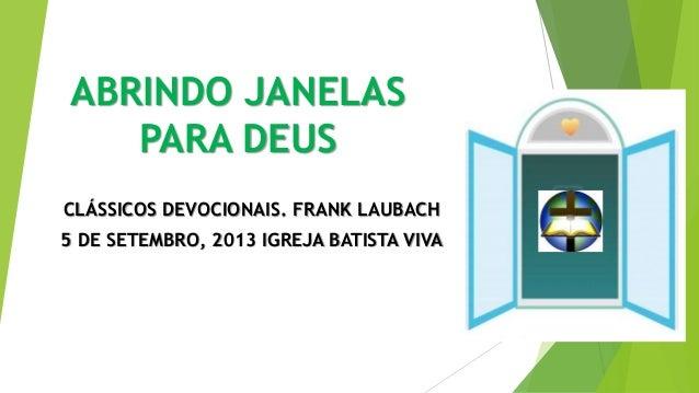 ABRINDO JANELAS PARA DEUS CLÁSSICOS DEVOCIONAIS. FRANK LAUBACH 5 DE SETEMBRO, 2013 IGREJA BATISTA VIVA