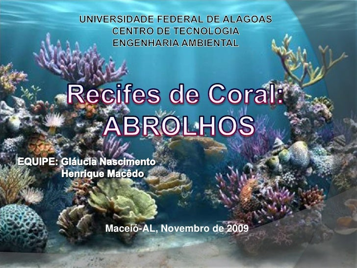 UNIVERSIDADE FEDERAL DE ALAGOAS<br />CENTRO DE TECNOLOGIA<br />ENGENHARIA AMBIENTAL<br />Recifes de Coral: <br />ABROLHOS<...
