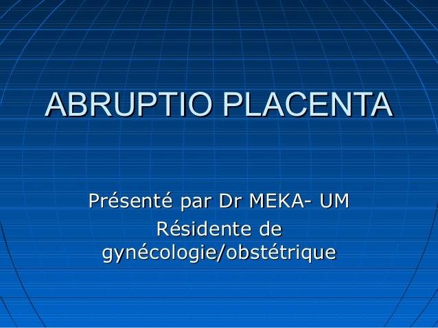 ABRUPTIO PLACENTAABRUPTIO PLACENTA Présenté par Dr MEKA- UMPrésenté par Dr MEKA- UM Résidente deRésidente de gynécologie/o...