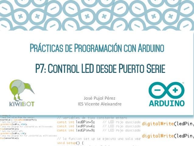 PRÁCTICAS DE PROGRAMACIÓN CON ARDUINO P7: CONTROL LED DESDE PUERTO SERIE José  Pujol  Pérez   IES  Vicente  Alei...