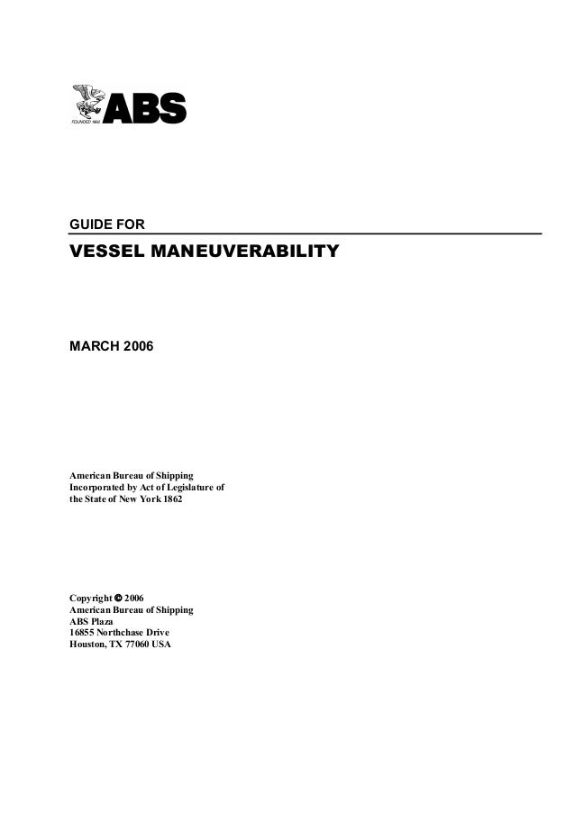 GUIDE FOR  VESSEL MANEUVERABILITY  MARCH 2006  American Bureau of Shipping Incorporated by Act of Legislature of the State...