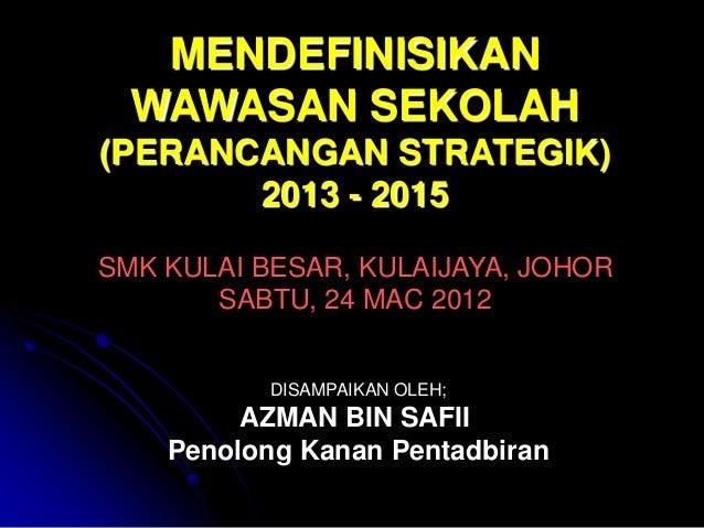 MENDEFINISIKAN  WAWASAN SEKOLAH(PERANCANGAN STRATEGIK)       2013 - 2015SMK KULAI BESAR, KULAIJAYA, JOHOR       SABTU, 24 ...