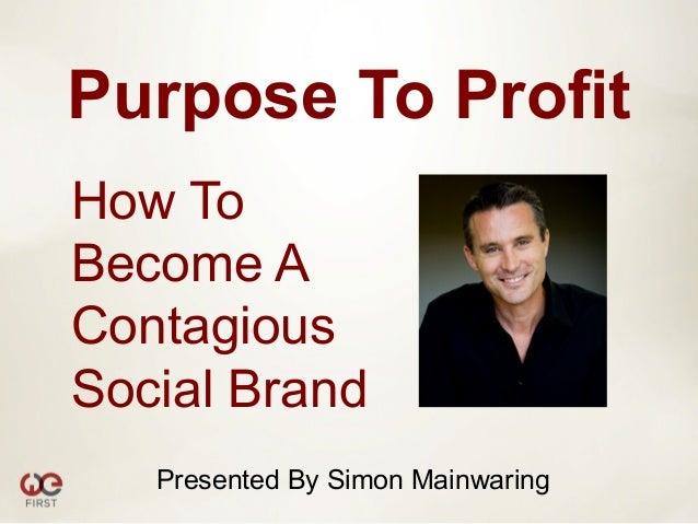 Purpose To ProfitHow ToBecome AContagiousSocial Brand   Presented By Simon Mainwaring