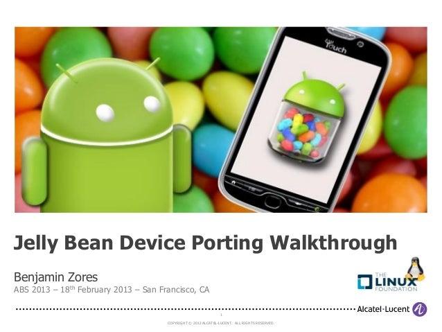 Jelly Bean Device Porting WalkthroughBenjamin ZoresABS 2013 – 18th February 2013 – San Francisco, CA                      ...