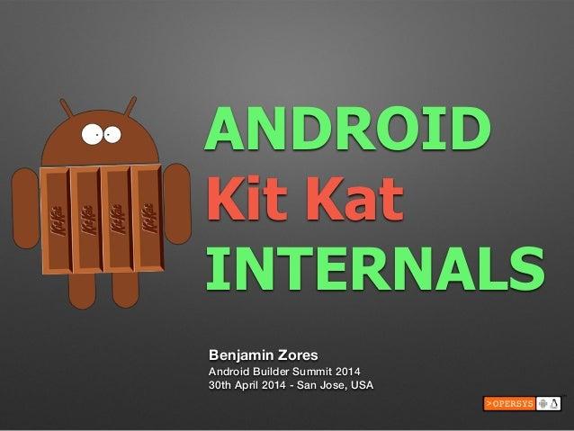 ANDROID Kit Kat INTERNALS Benjamin Zores Android Builder Summit 2014 30th April 2014 - San Jose, USA