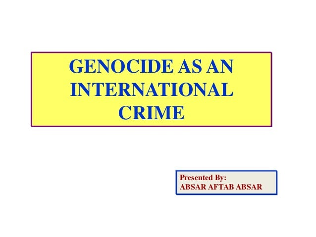 GENOCIDE AS AN INTERNATIONAL CRIME Presented By: ABSAR AFTAB ABSAR