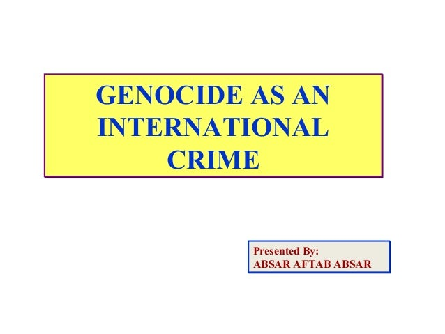 GENOCIDE AS AN INTERNATIONAL CRIME GENOCIDE AS AN INTERNATIONAL CRIME Presented By: ABSAR AFTAB ABSAR Presented By: ABSAR ...