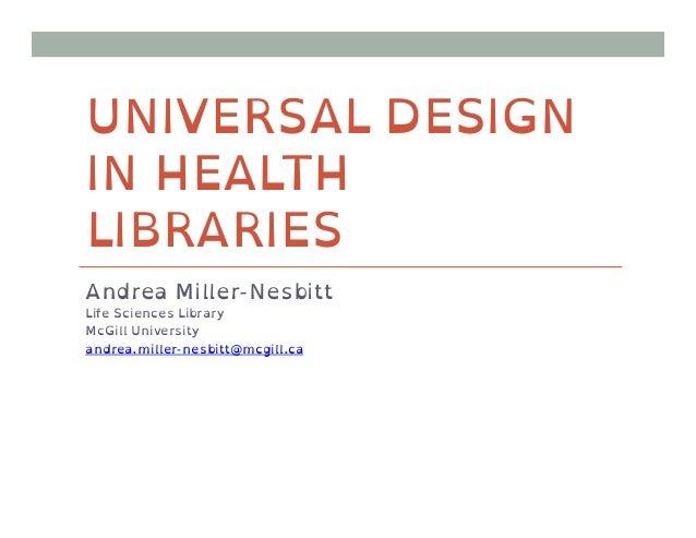 UNIVERSAL DESIGNIN HEALTHLIBRARIESAndrea Miller-NesbittLife Sciences LibraryMcGill Universityandrea.miller-nesbitt@mcgill.ca