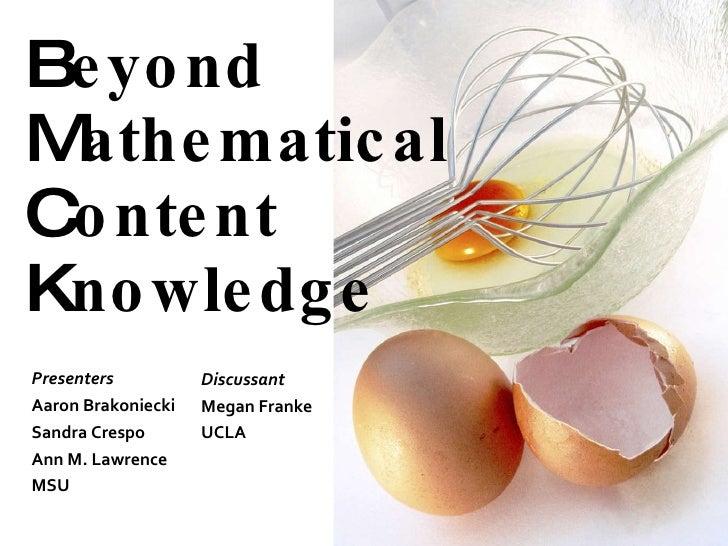 B eyond  M athematical  C ontent  K nowledge  Presenters Aaron Brakoniecki  Sandra Crespo Ann M. Lawrence MSU Discussant M...