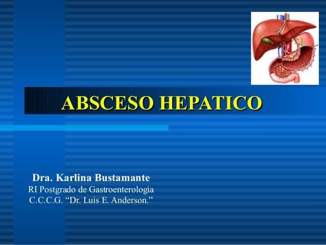 """ABSCESO HEPATICOABSCESO HEPATICO Dra. Karlina Bustamante RI Postgrado de Gastroenterología C.C.C.G. """"Dr. Luis E. Anderson."""""""