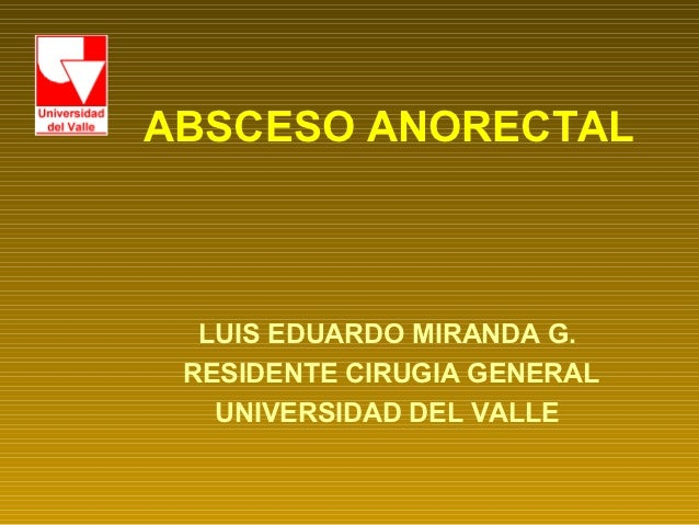 ABSCESO ANORECTAL  LUIS EDUARDO MIRANDA G. RESIDENTE CIRUGIA GENERAL   UNIVERSIDAD DEL VALLE