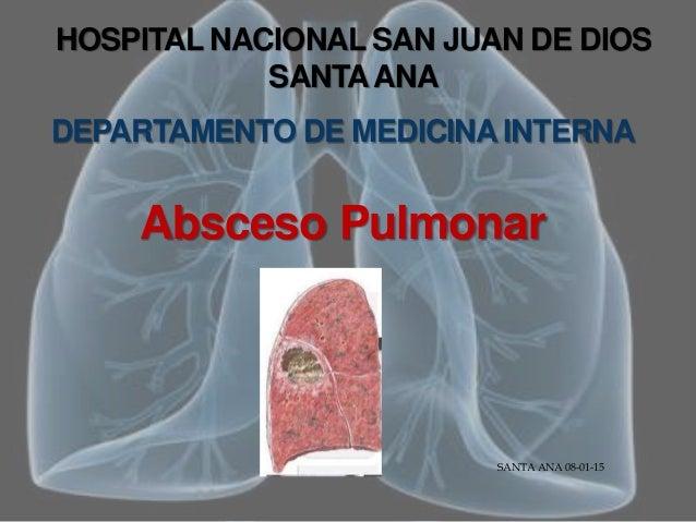 HOSPITAL NACIONAL SAN JUAN DE DIOS SANTAANA DEPARTAMENTO DE MEDICINA INTERNA Absceso Pulmonar SANTA ANA 08-01-15