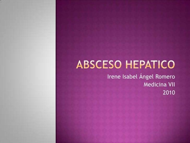 ABSCESO HEPATICO<br />Irene Isabel Ángel Romero<br />Medicina VII<br />2010<br />
