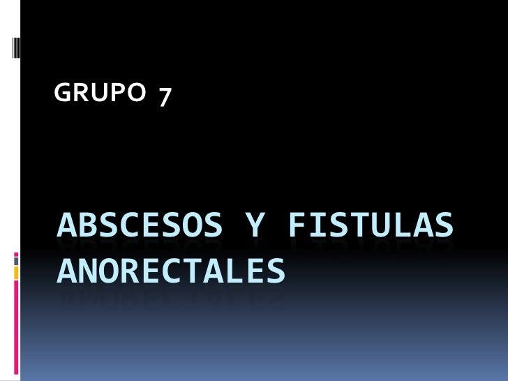 GRUPO  7<br />ABSCESOS Y FISTULAS ANORECTALES<br />