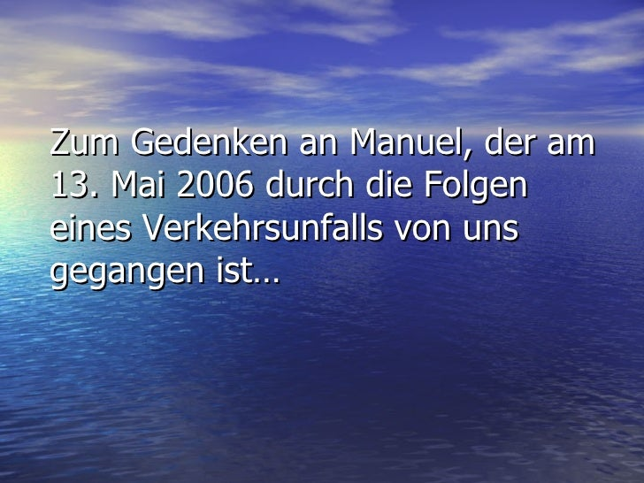 Zum Gedenken an Manuel, der am 13. Mai 2006 durch die Folgen eines Verkehrsunfalls von uns gegangen ist…