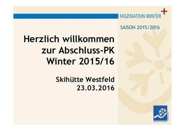 Herzlich willkommen zur Abschluss-PK Winter 2015/16 Skihütte Westfeld 23.03.2016 SAISON 2015/2016