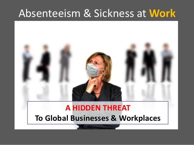 Absenteeism & Sickness at Work  A HIDDEN THREAT To Global Businesses & Workplaces