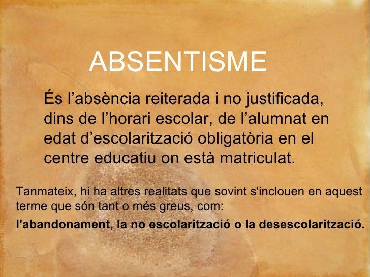ABSENTISME És l'absència reiterada i no justificada, dins de l'horari escolar, de l'alumnat en edat d'escolarització oblig...