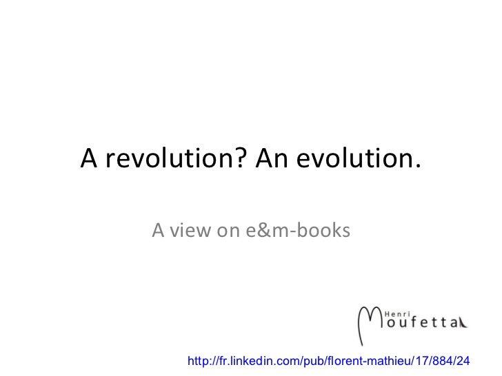 A revolution? An evolution. A view on e&m-books http://fr.linkedin.com/pub/florent-mathieu/17/884/24