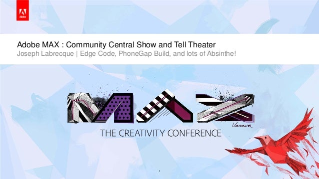 © 2013 Adobe Systems Incorporated. All Rights Reserved. Adobe Confidential.Adobe MAX : Community Central Show and Tell The...