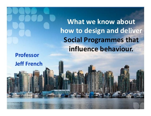 Professor Jeff French  What we know about how to design and deliver Social Programmes that influence behaviour.