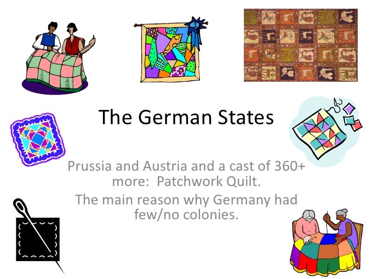 The German States<br />Prussia and Austria and a cast of 360+ more:  Patchwork Quilt.<br />The main reason why Germany had...