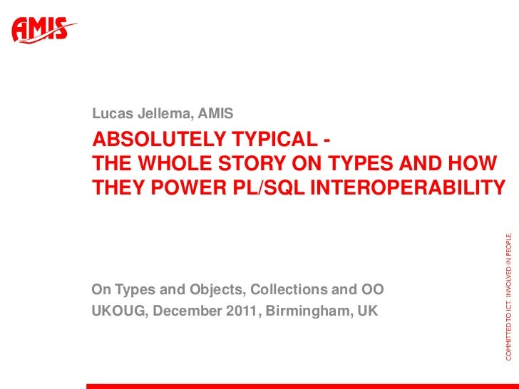 Lucas Jellema, AMISABSOLUTELY TYPICAL -THE WHOLE STORY ON TYPES AND HOWTHEY POWER PL/SQL INTEROPERABILITYOn Types and Obje...