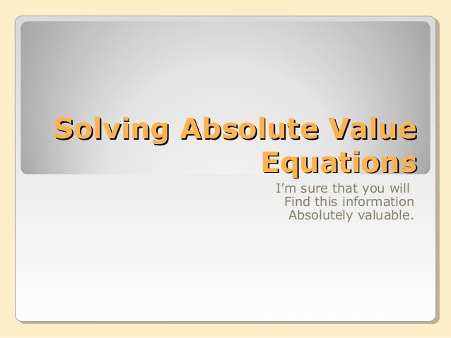 Solving Absolute ValueSolving Absolute Value EquationsEquations I'm sure that you will Find this information Absolutely va...